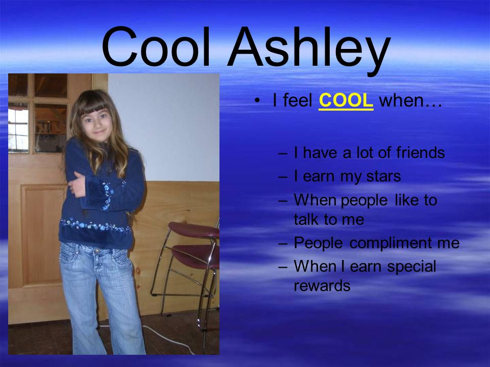 Cool Ashley I feel COOL when… I have a lot of friends I earn my stars
