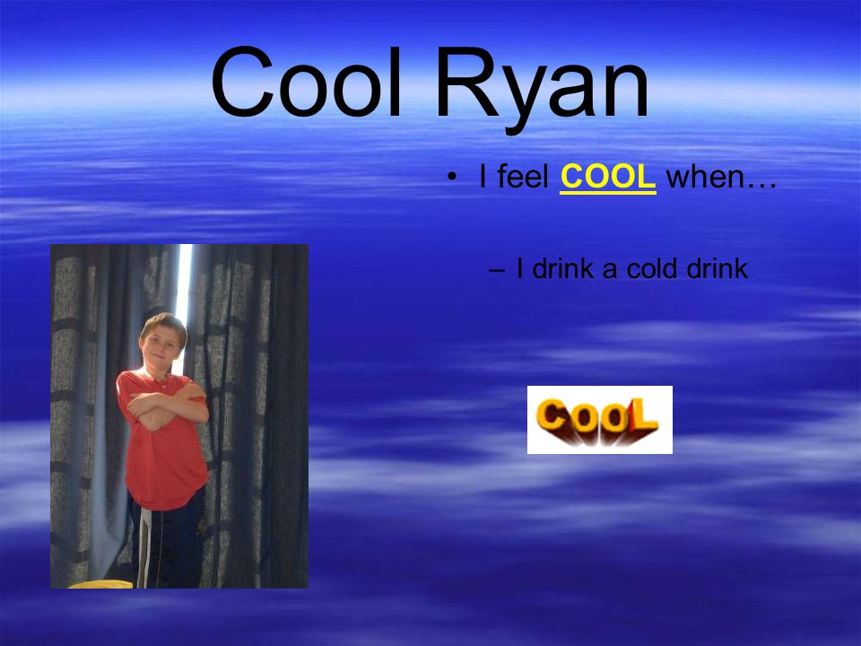 Cool Ryan I feel COOL when… I drink a cold drink