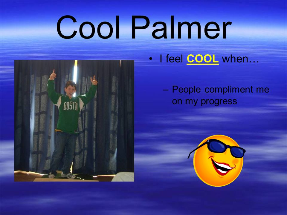Cool Palmer I feel COOL when… People compliment me on my progress