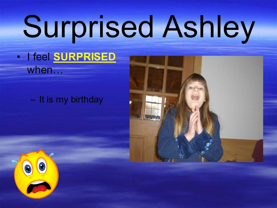 Surprised Ashley I feel SURPRISED when… It is my birthday