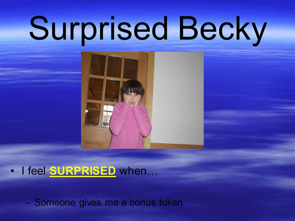 Surprised Becky I feel SURPRISED when… Someone gives me a bonus token