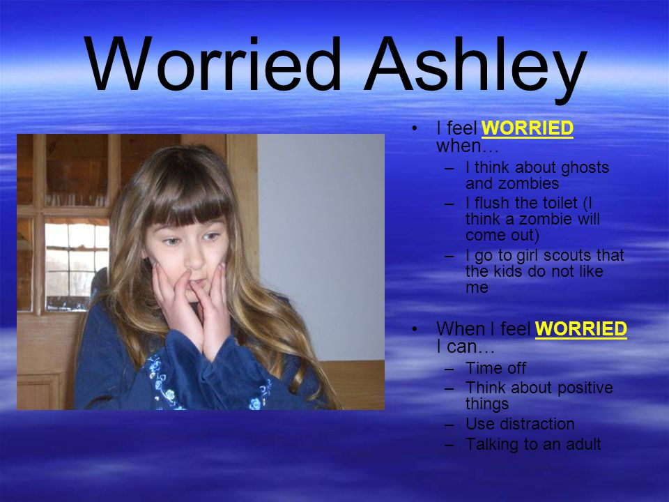 Worried Ashley I feel WORRIED when… When I feel WORRIED I can…