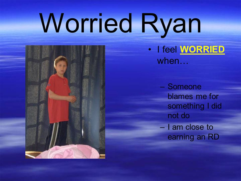 Worried Ryan I feel WORRIED when…