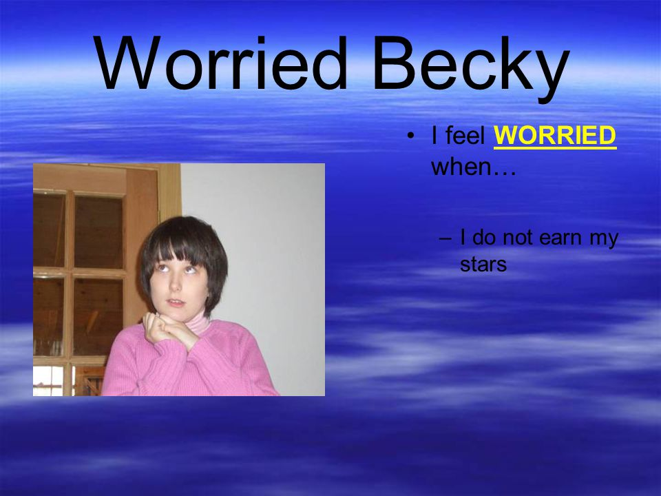 Worried Becky I feel WORRIED when… I do not earn my stars