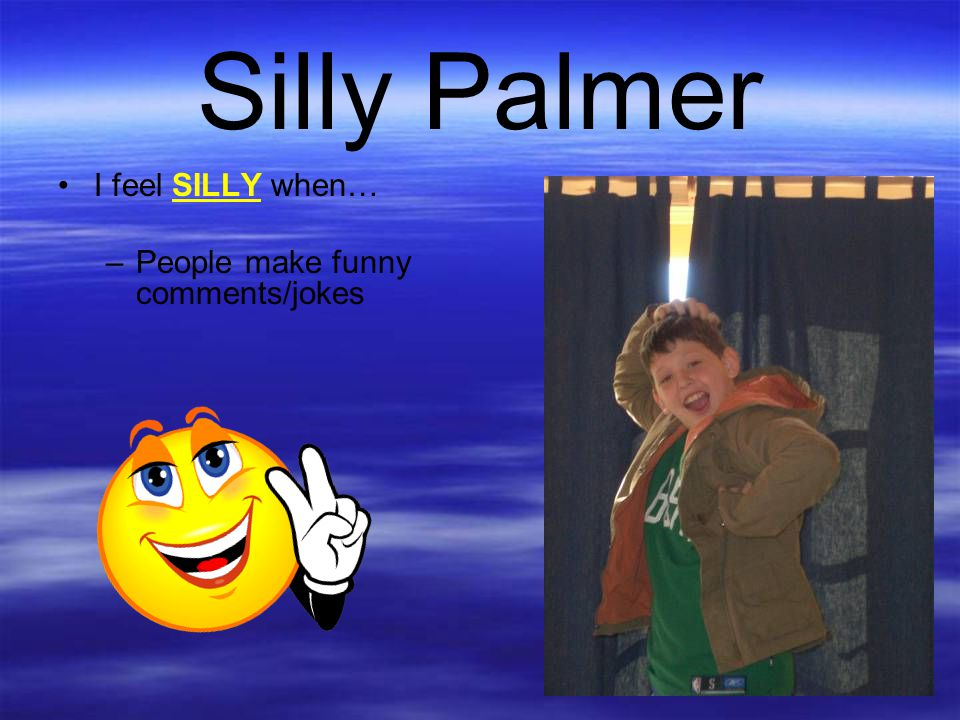 Silly Palmer I feel SILLY when… People make funny comments/jokes