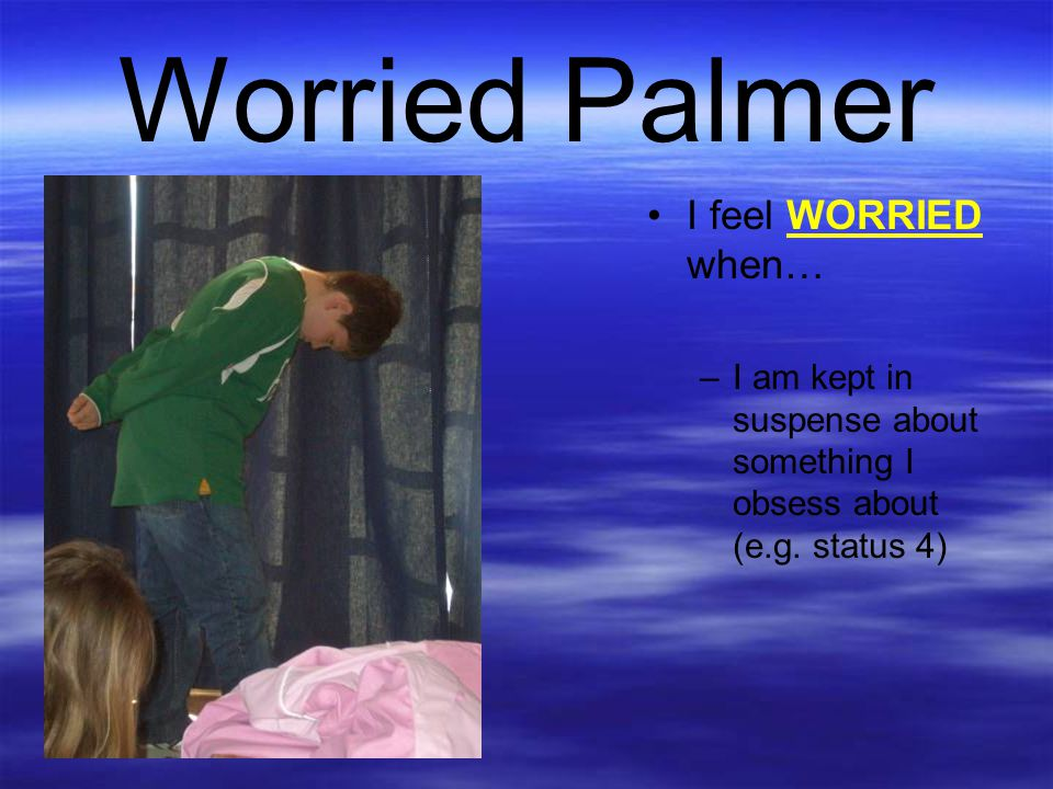 Worried Palmer I feel WORRIED when…