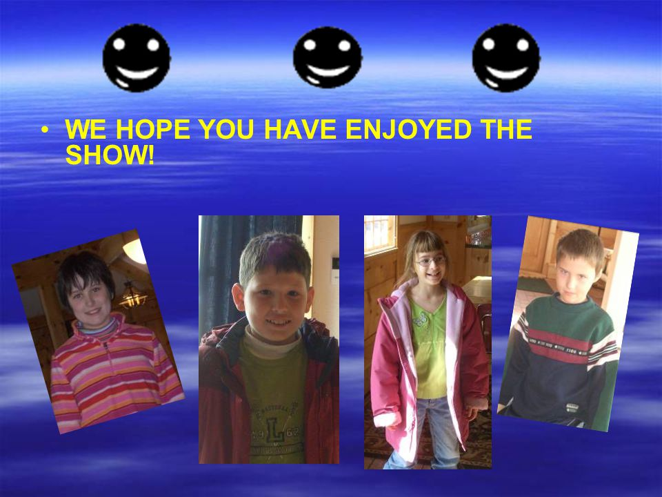 WE HOPE YOU HAVE ENJOYED THE SHOW!
