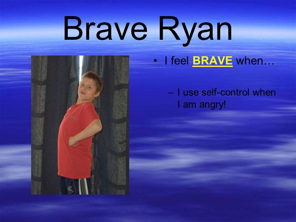 Brave Ryan I feel BRAVE when… I use self-control when I am angry!