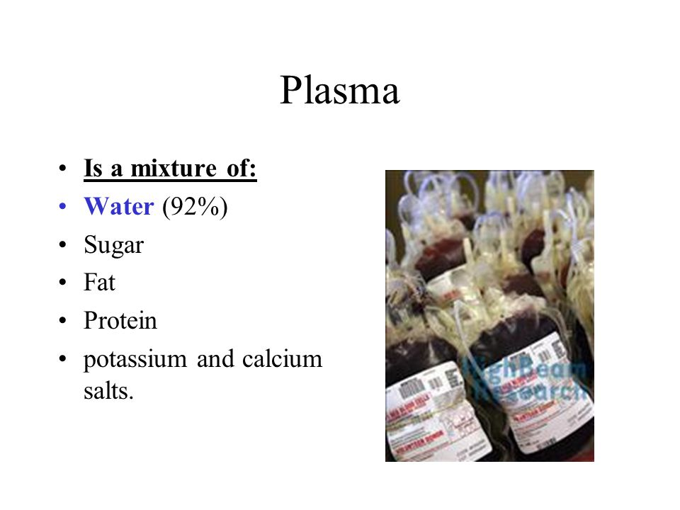 Plasma Is a mixture of: Water (92%) Sugar Fat Protein
