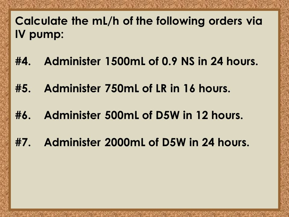 Calculate the mL/h of the following orders via IV pump:
