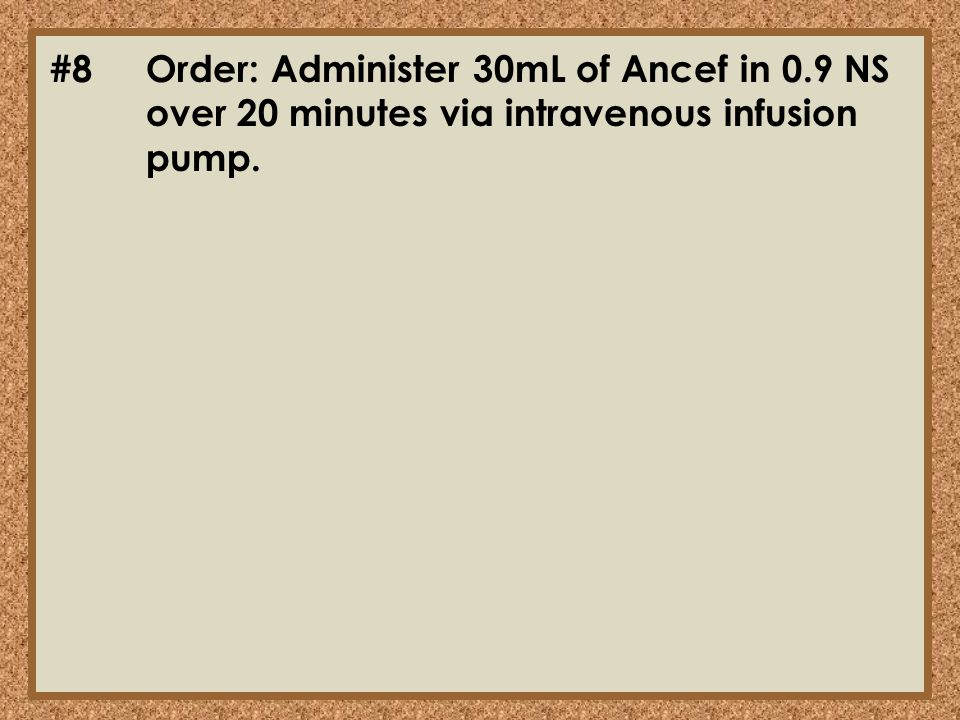 #8. Order: Administer 30mL of Ancef in 0. 9 NS