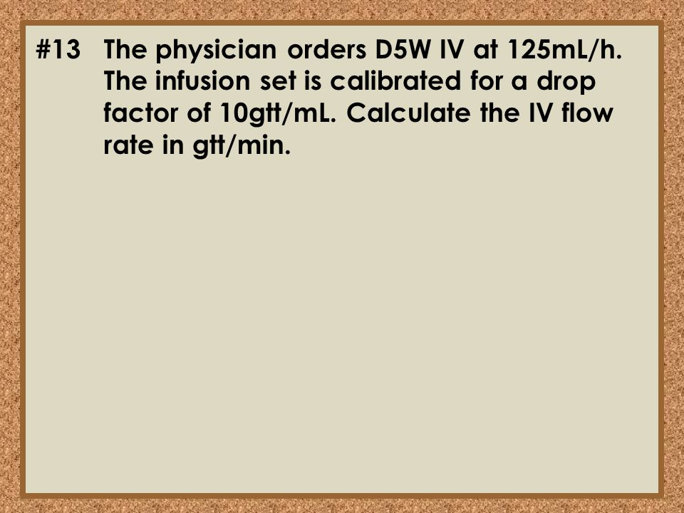 #13. The physician orders D5W IV at 125mL/h
