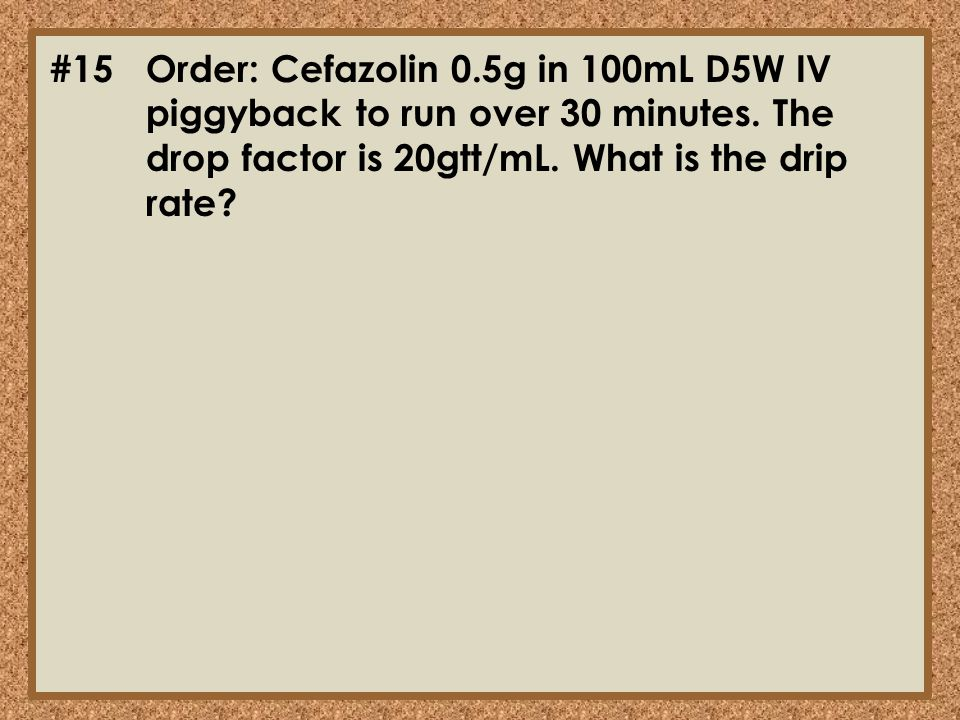 #15. Order: Cefazolin 0. 5g in 100mL D5W IV