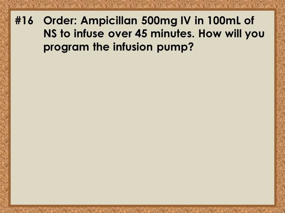 #16. Order: Ampicillan 500mg IV in 100mL of