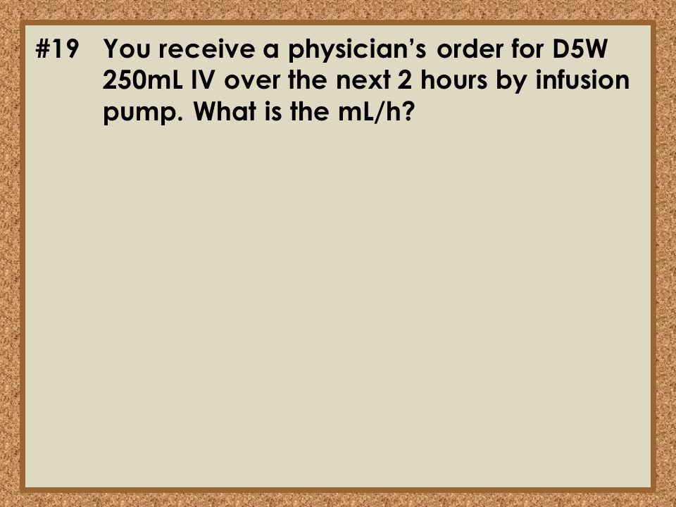 #19. You receive a physician's order for D5W