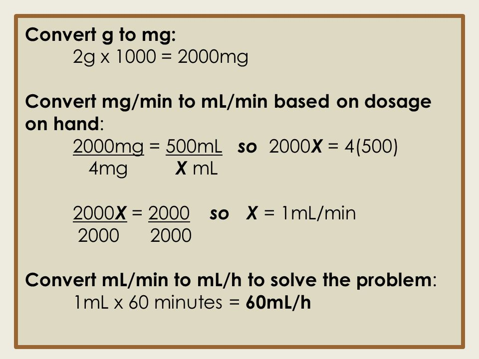 Convert g to mg: 2g x 1000 = 2000mg. Convert mg/min to mL/min based on dosage on hand: 2000mg = 500mL so 2000X = 4(500)