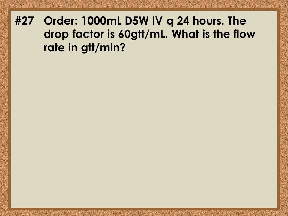 #27. Order: 1000mL D5W IV q 24 hours. The. drop factor is 60gtt/mL
