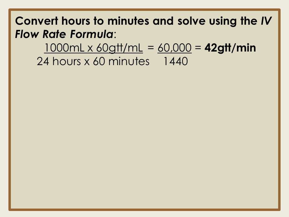 Convert hours to minutes and solve using the IV Flow Rate Formula: