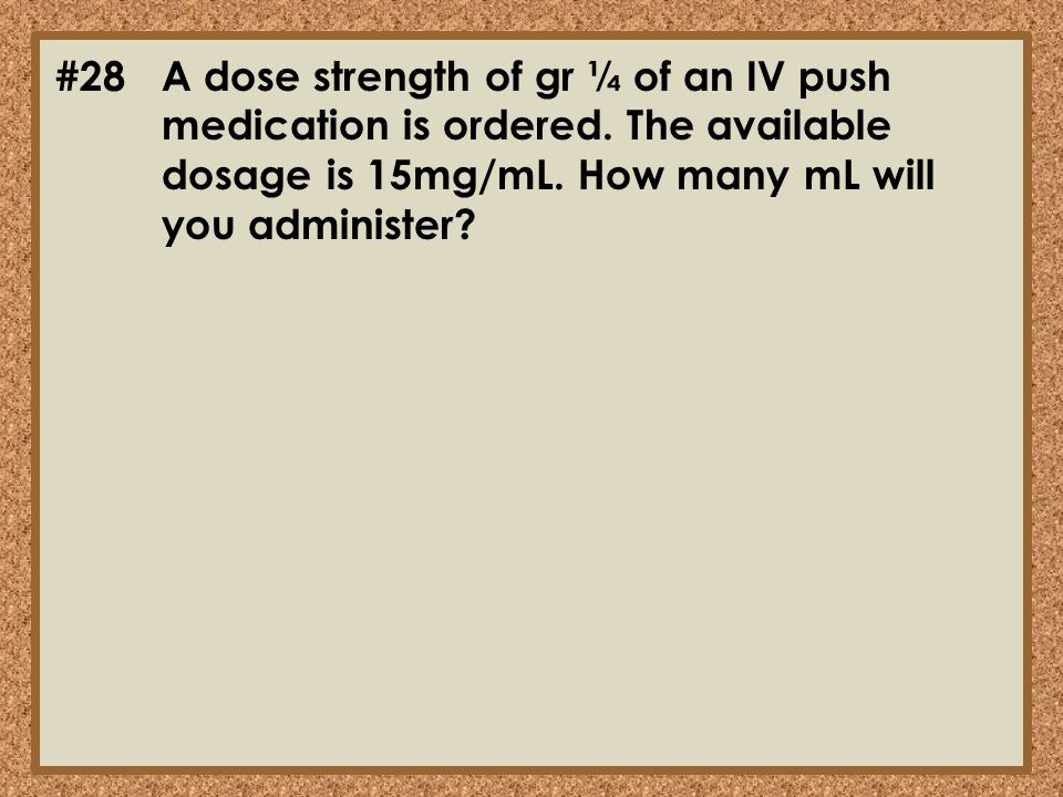 #28. A dose strength of gr ¼ of an IV push. medication is ordered