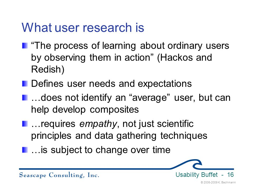 Usability Buffet 3/31/2017. What user research is. The process of learning about ordinary users by observing them in action (Hackos and Redish)