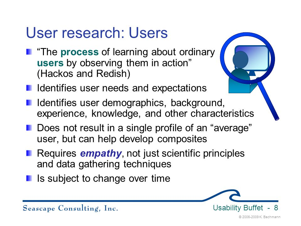 Usability Buffet 3/31/2017. User research: Users. The process of learning about ordinary users by observing them in action (Hackos and Redish)