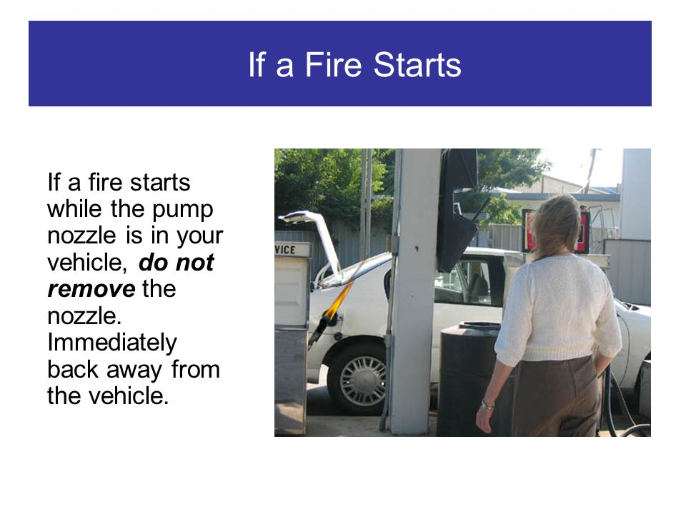 If a Fire Starts If a fire starts while the pump nozzle is in your vehicle, do not remove the nozzle.
