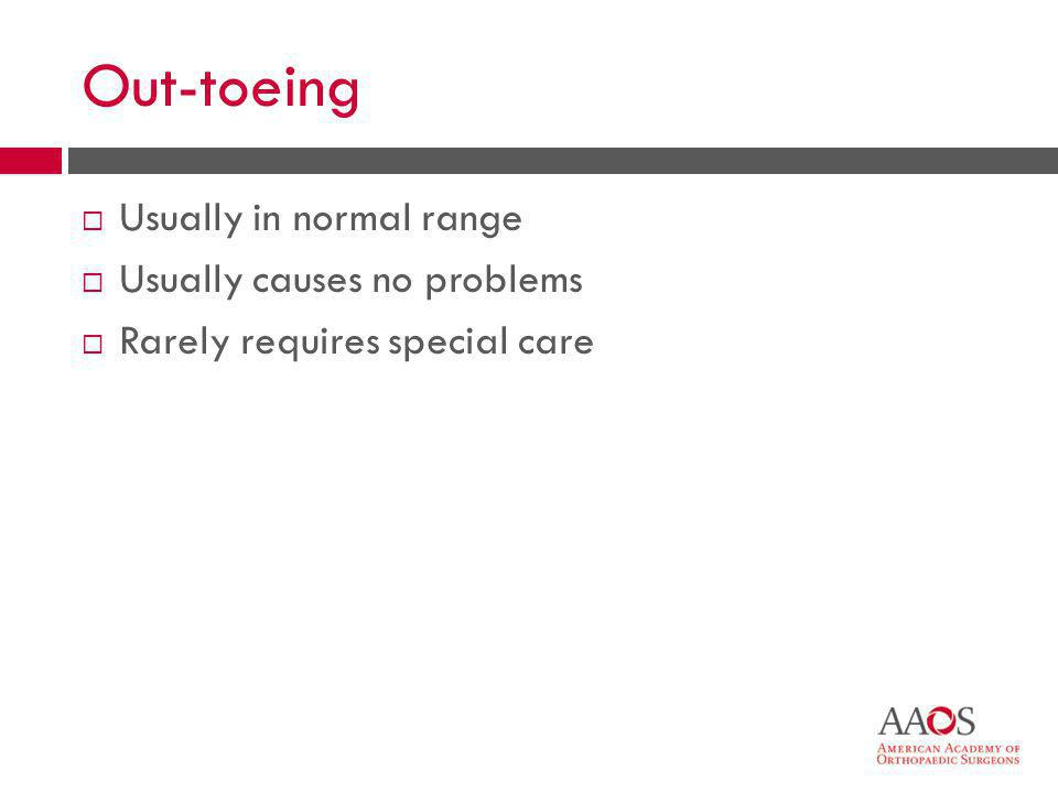 Out-toeing Usually in normal range Usually causes no problems