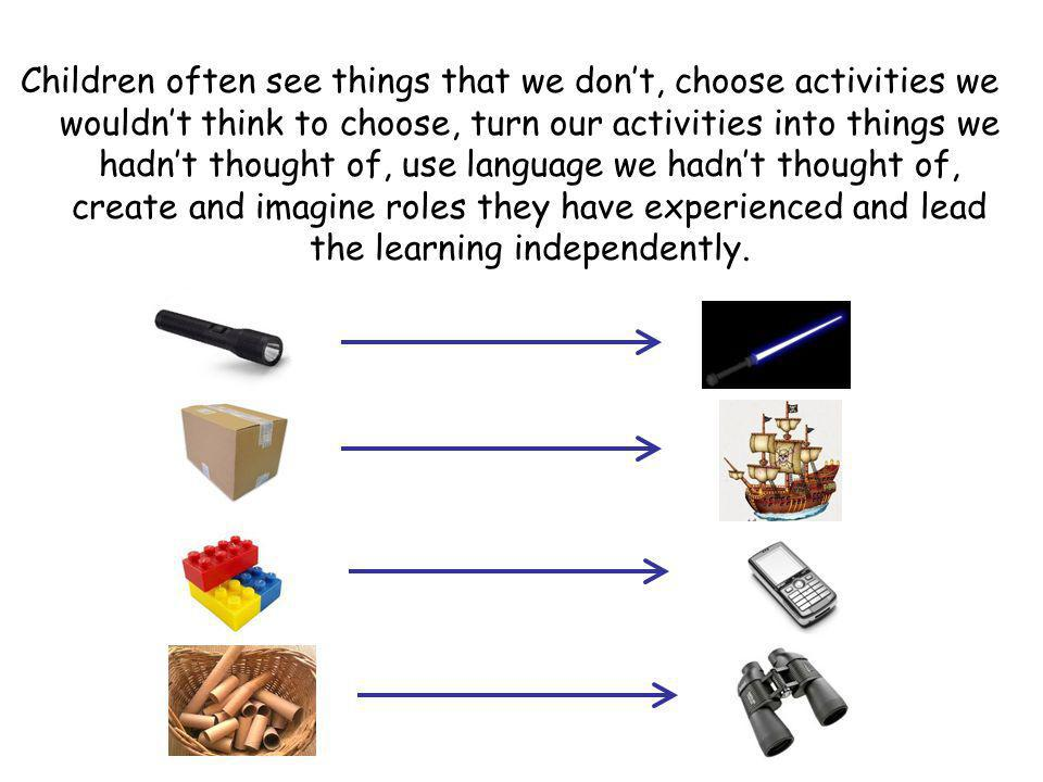 Children often see things that we don't, choose activities we wouldn't think to choose, turn our activities into things we hadn't thought of, use language we hadn't thought of, create and imagine roles they have experienced and lead the learning independently.