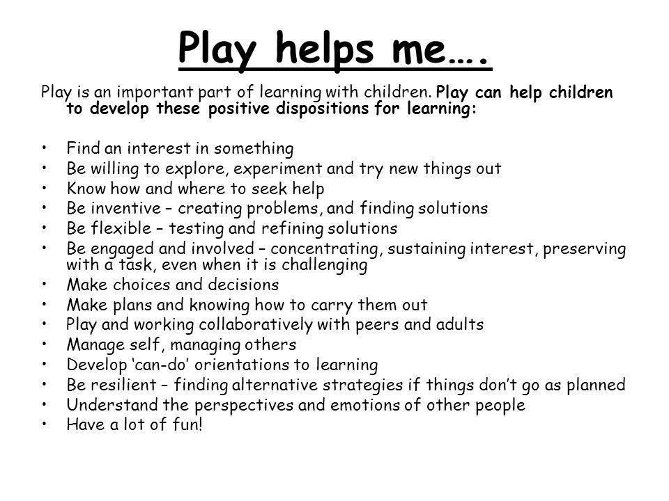 Play helps me…. Play is an important part of learning with children. Play can help children to develop these positive dispositions for learning: