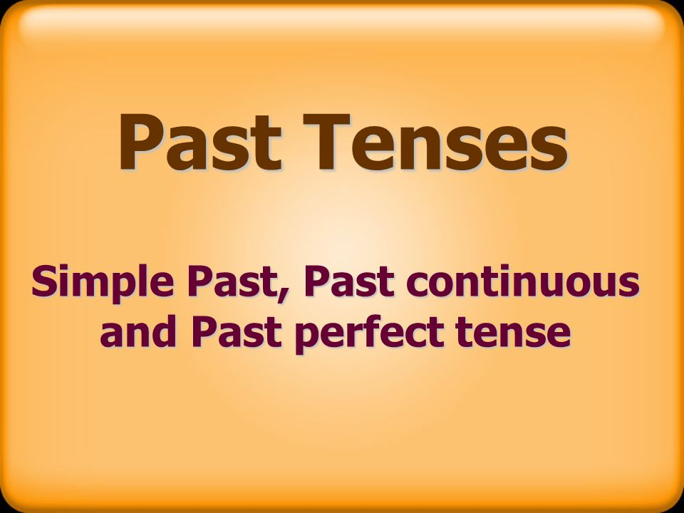 Simple Past, Past continuous and Past perfect tense - ppt