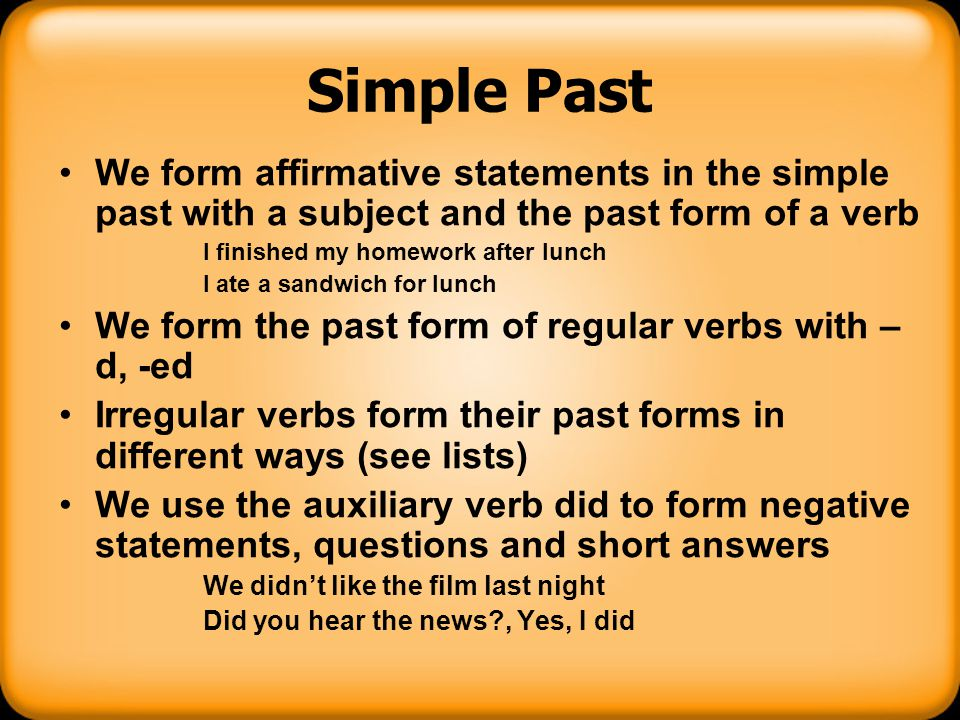 Simple Past We form affirmative statements in the simple past with a subject and the past form of a verb.