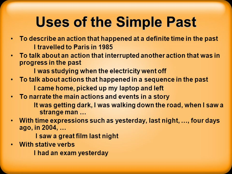 Uses of the Simple Past To describe an action that happened at a definite time in the past. I travelled to Paris in 1985.