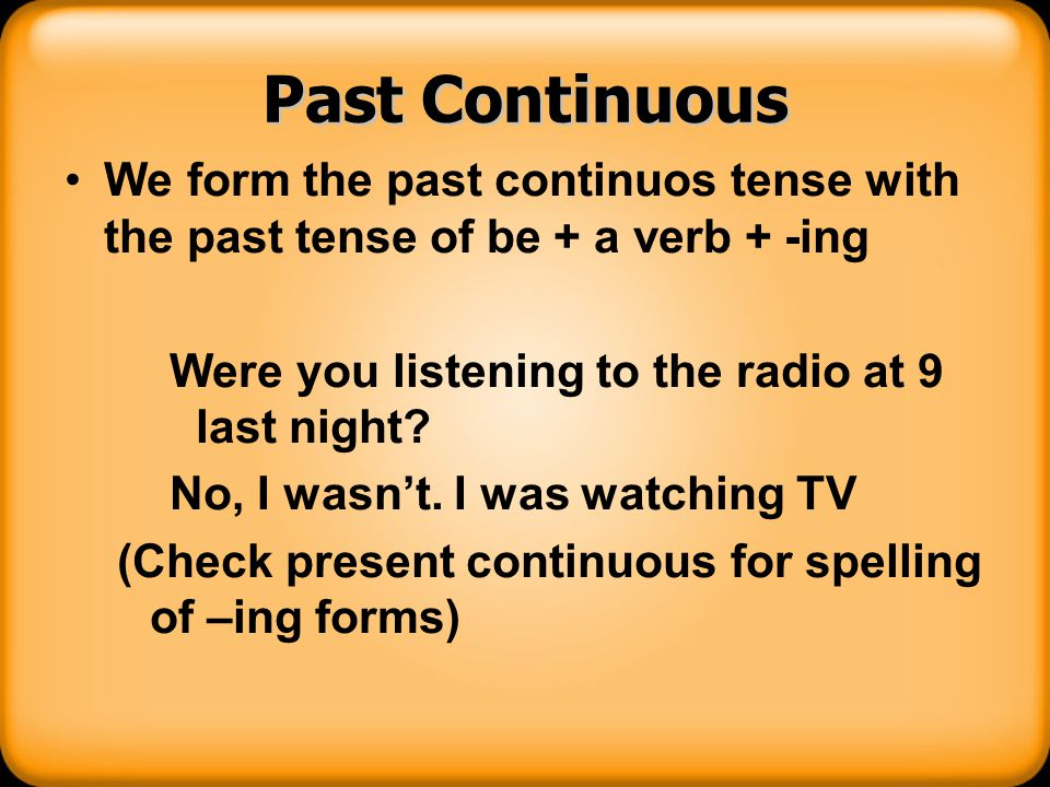 Past Continuous We form the past continuos tense with the past tense of be + a verb + -ing. Were you listening to the radio at 9 last night