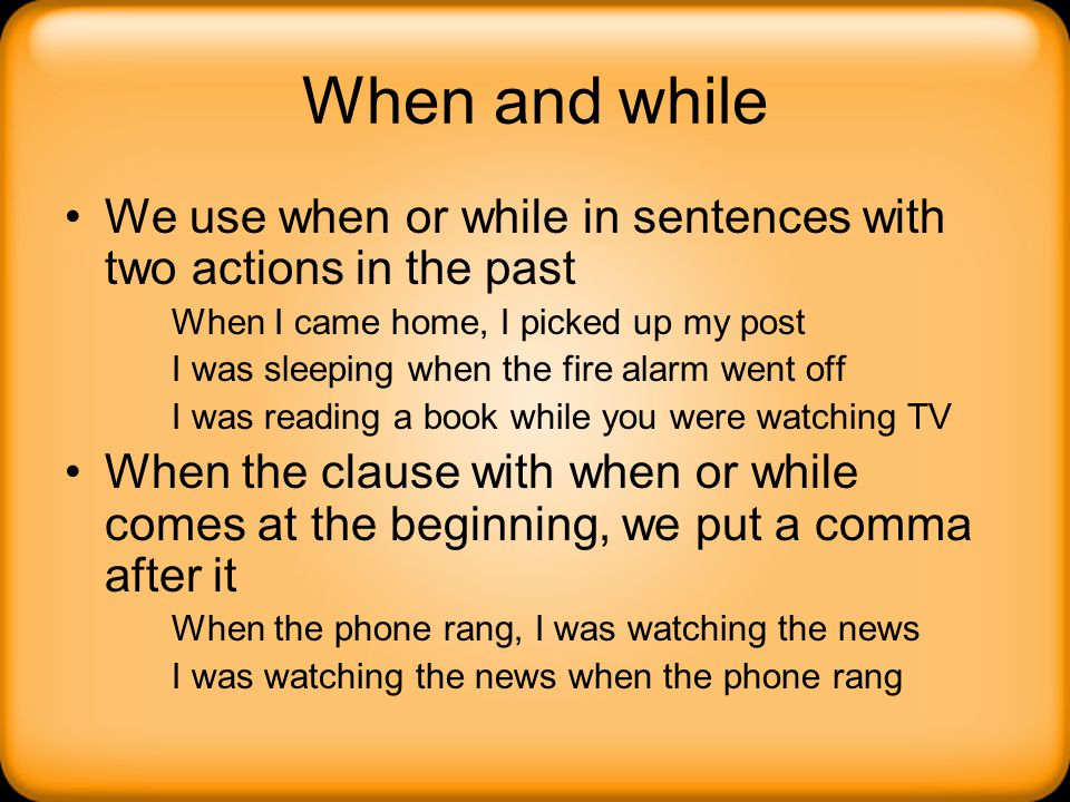 When and while We use when or while in sentences with two actions in the past. When I came home, I picked up my post.