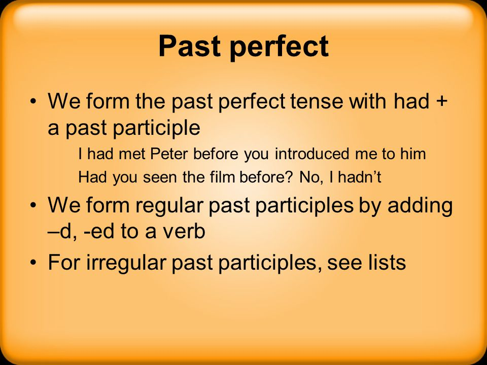 Past perfect We form the past perfect tense with had + a past participle. I had met Peter before you introduced me to him.