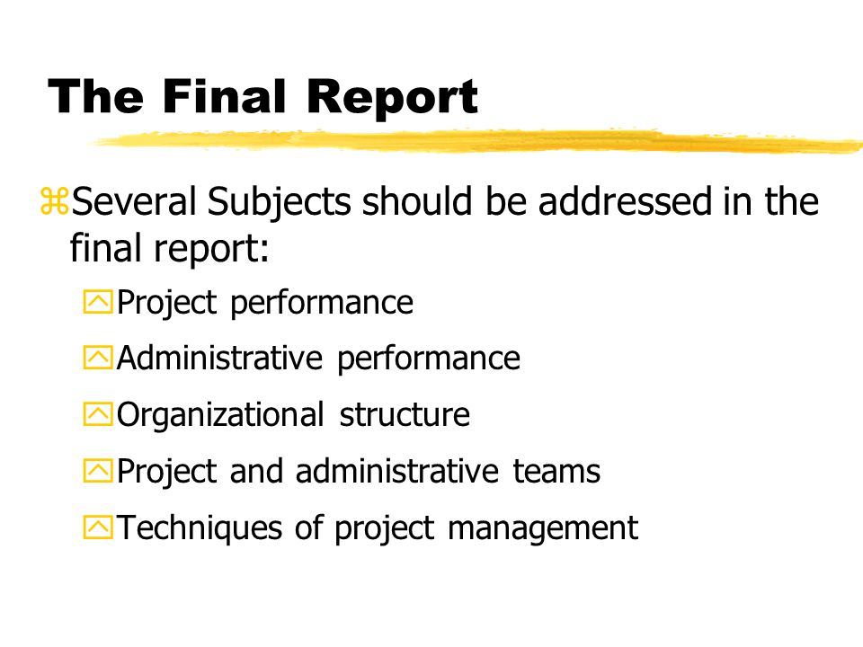 The Final Report Several Subjects should be addressed in the final report: Project performance. Administrative performance.