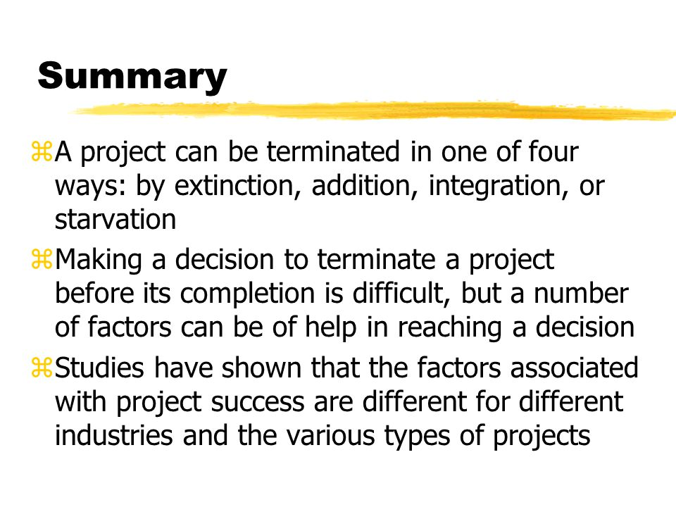 Summary A project can be terminated in one of four ways: by extinction, addition, integration, or starvation.