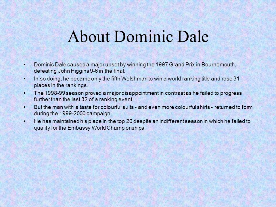 About Dominic Dale Dominic Dale caused a major upset by winning the 1997 Grand Prix in Bournemouth, defeating John Higgins 9-6 in the final.