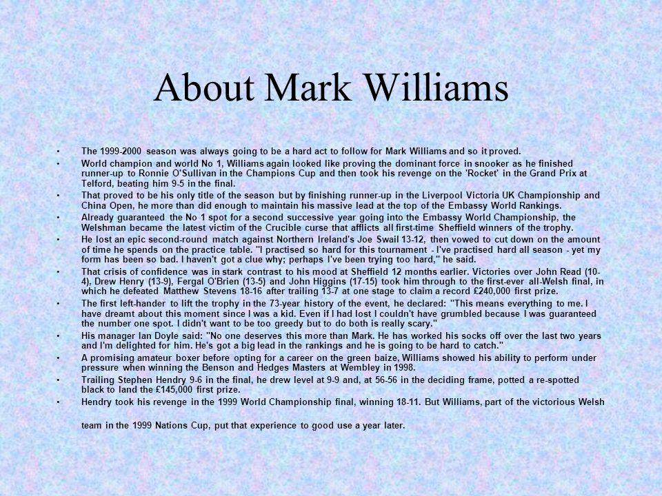 About Mark Williams The 1999-2000 season was always going to be a hard act to follow for Mark Williams and so it proved.