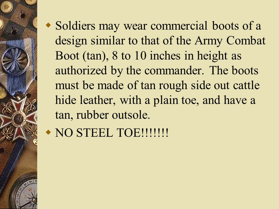 Soldiers may wear commercial boots of a design similar to that of the Army Combat Boot (tan), 8 to 10 inches in height as authorized by the commander. The boots must be made of tan rough side out cattle hide leather, with a plain toe, and have a tan, rubber outsole.
