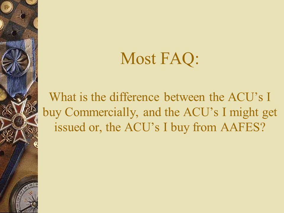 Most FAQ: What is the difference between the ACU's I buy Commercially, and the ACU's I might get issued or, the ACU's I buy from AAFES