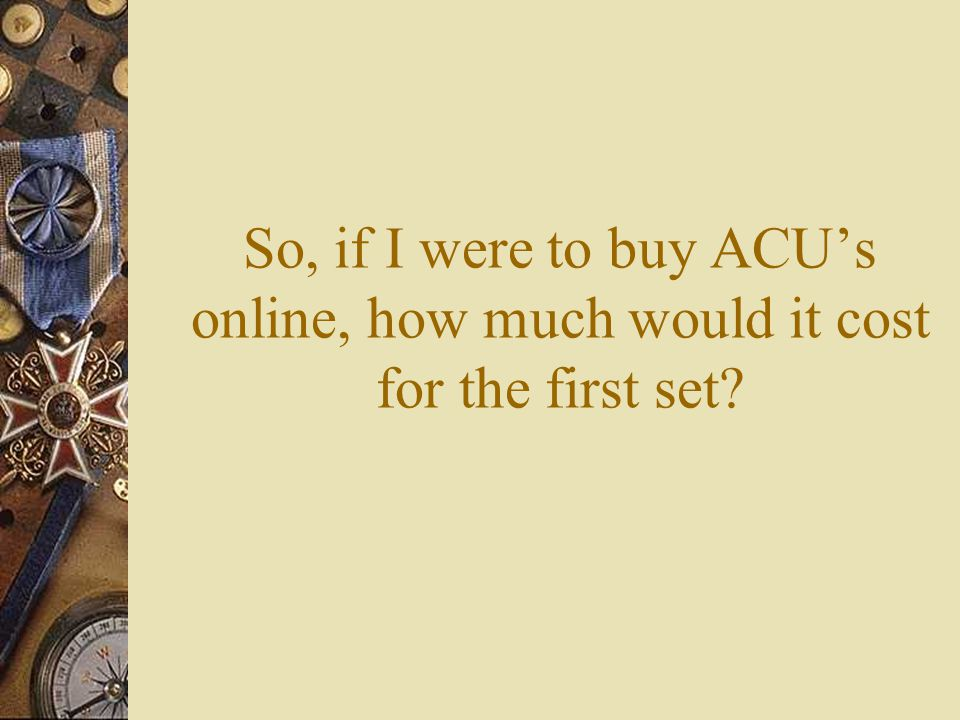 So, if I were to buy ACU's online, how much would it cost for the first set