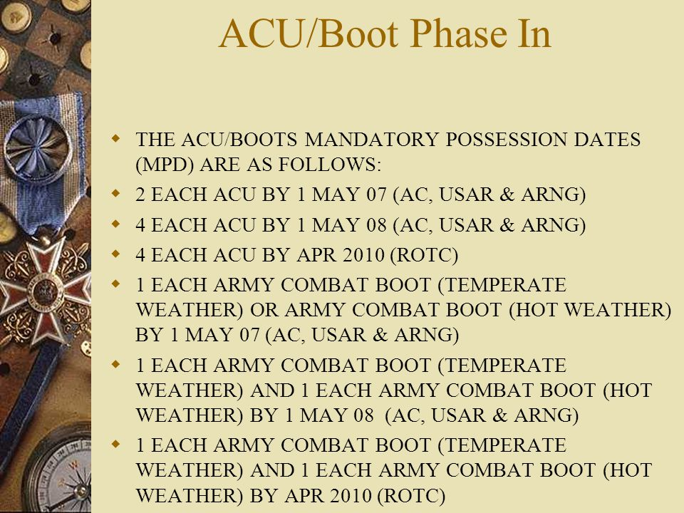 ACU/Boot Phase In THE ACU/BOOTS MANDATORY POSSESSION DATES (MPD) ARE AS FOLLOWS: 2 EACH ACU BY 1 MAY 07 (AC, USAR & ARNG)