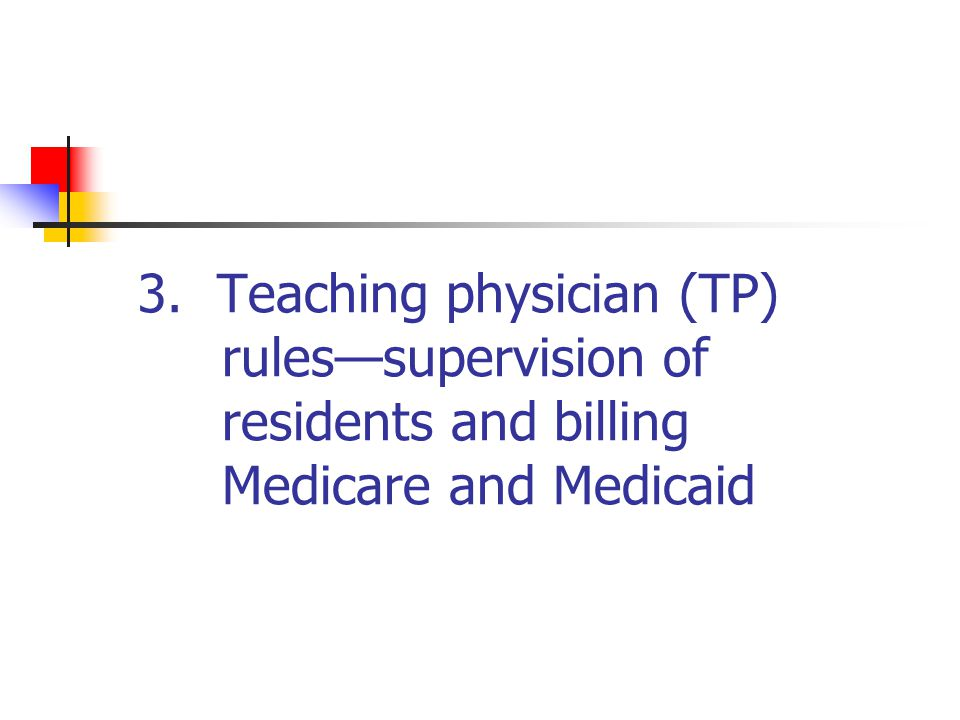3. Teaching physician (TP) rules—supervision of residents and billing Medicare and Medicaid