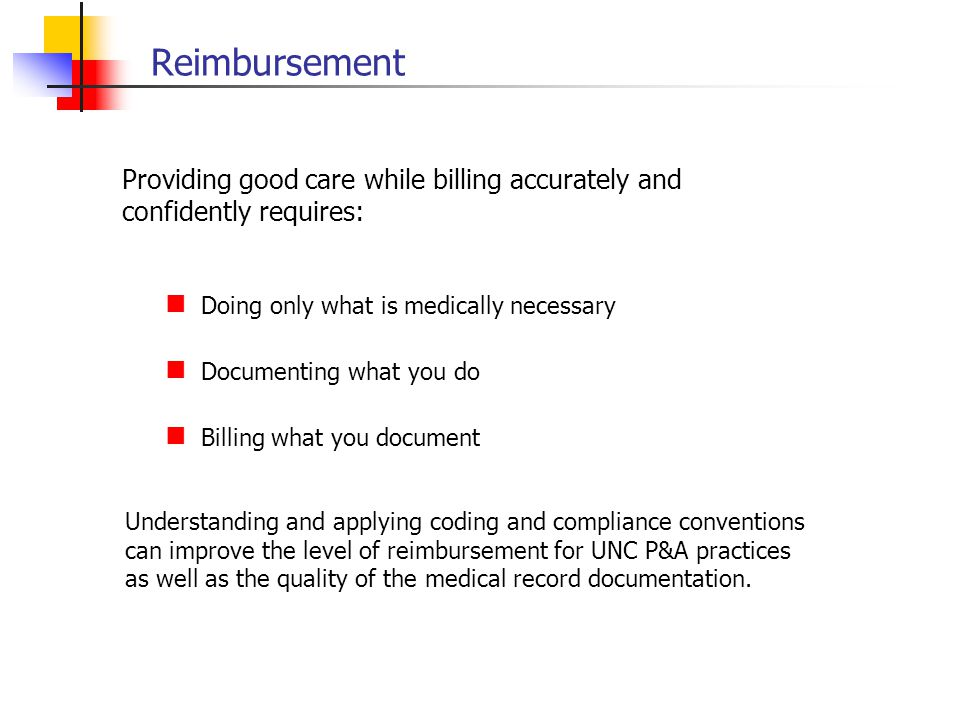 Reimbursement Providing good care while billing accurately and confidently requires: Doing only what is medically necessary.