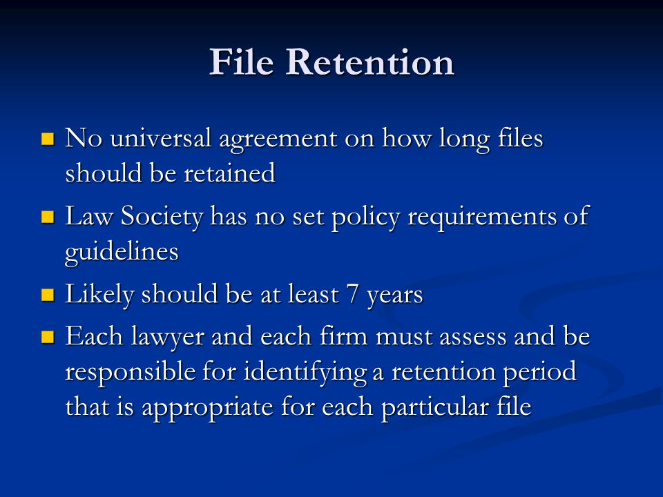 File Retention No universal agreement on how long files should be retained. Law Society has no set policy requirements of guidelines.