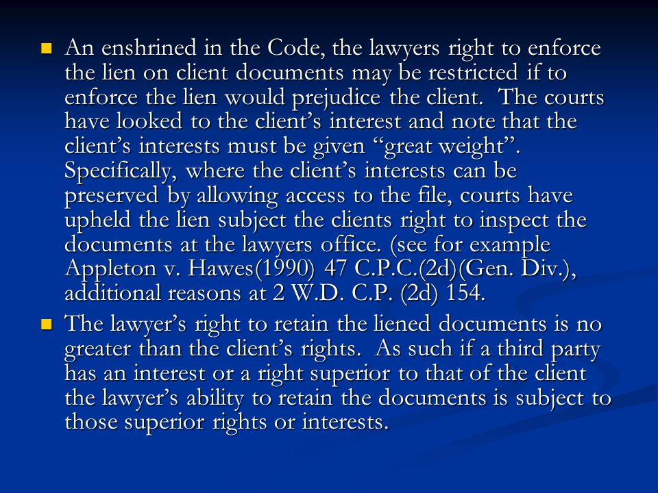 An enshrined in the Code, the lawyers right to enforce the lien on client documents may be restricted if to enforce the lien would prejudice the client. The courts have looked to the client's interest and note that the client's interests must be given great weight . Specifically, where the client's interests can be preserved by allowing access to the file, courts have upheld the lien subject the clients right to inspect the documents at the lawyers office. (see for example Appleton v. Hawes(1990) 47 C.P.C.(2d)(Gen. Div.), additional reasons at 2 W.D. C.P. (2d) 154.