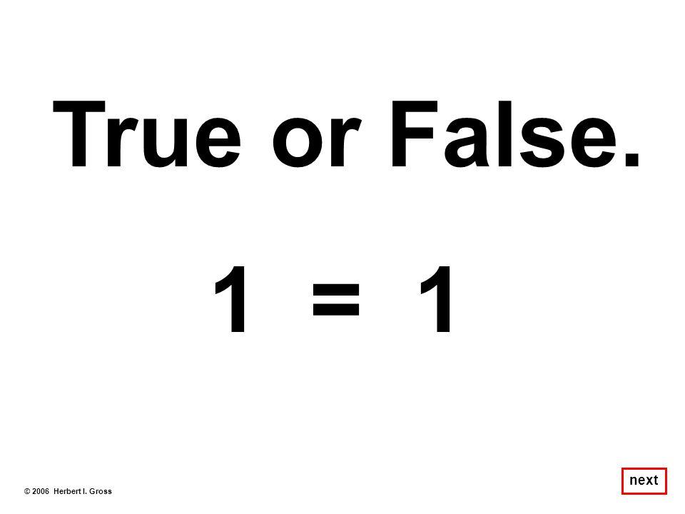 True or False. 1 = 1 next © 2006 Herbert I. Gross