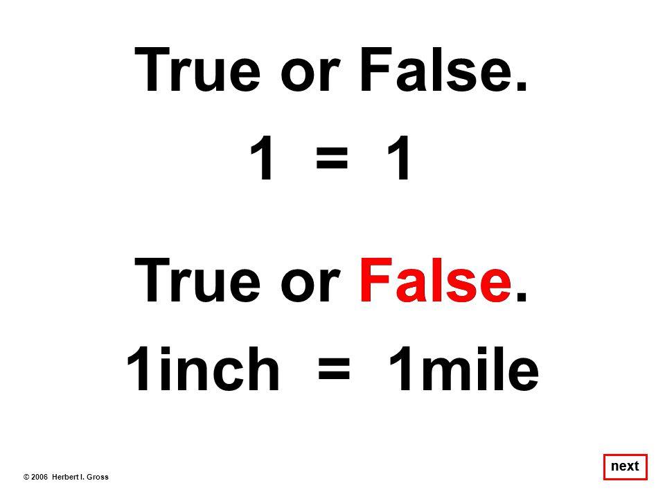 True or False. 1 = 1 True or False. 1inch = 1mile