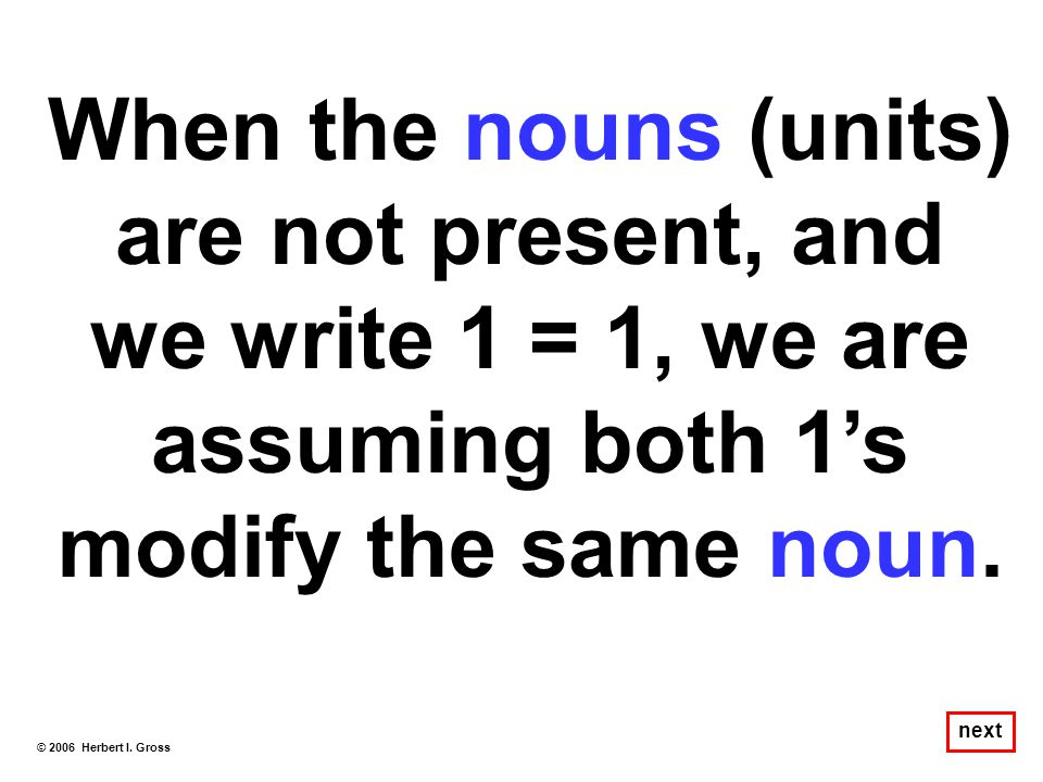 When the nouns (units) are not present, and we write 1 = 1, we are assuming both 1's modify the same noun.
